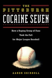 The Pittsburgh Cocaine Seven: How a Ragtag Group of Fans Took the Fall for Major League Baseball ebook by Skirboll, Aaron J.