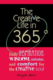 The Creative Life in 365 Degrees: Daily Inspiration, Wisdom, Motivation, and Comfort for the Creative Soul ebook by Aliyah Marr