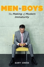 Men to Boys - The Making of Modern Immaturity ebook by Gary Cross