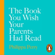 The Book You Wish Your Parents Had Read (and Your Children Will Be Glad That You Did) - THE #1 SUNDAY TIMES BESTSELLER audiobook by Philippa Perry