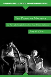 The Drama of Marriage - Gay Playwrights/Straight Unions from Oscar Wilde to the Present ebook by J. Clum