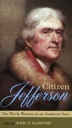 Citizen Jefferson - The Wit and Wisdom of an American Sage ebook by John P. Kaminski