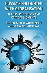 Russia's Encounter with Globalisation - Actors, Processes and Critical Moments ebook by Julie Wilhelmsen,Dr Elana Wilson Rowe