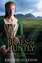 The Braes of Huntly - A Highland Romance of Tudor Scotland ebook by Kristin Gleeson