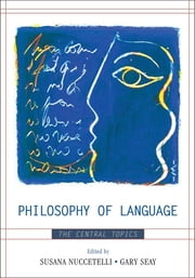 Philosophy of Language - The Central Topics ebook by Susana Nuccetelli,Gary Seay,J L. Austin,Anthony Brueckner,Noam Chomsky,Donald Davidson,Keith Donnellan,Michael Dummett,Gareth Evans,Gottlob Frege,H P. Grice,Paul Horwich,David Kaplan,Saul Kripke,David Lewis,John McDowell,Michael McKinsey,Ruth Millikan,Stephen Neale,Hilary Putnam,W V. Quine,Bertrand Russell,Nathan Salmon,Stephen Schiffer,John Searle,P F. Strawson,Alfred Tarski,Ludwig Wittgenstein