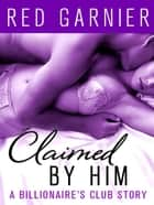 Claimed by Him - A Billionaire's Club Story 電子書 by Red Garnier
