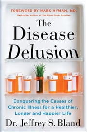 The Disease Delusion - Conquering the Causes of Chronic Illness for a Healthier, Longer, and Happier Life ebook by Dr. Jeffrey S. Bland,Dr. Mark Hyman