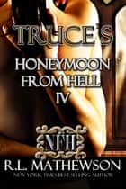 Truce's Honeymoon from Hell IV ebook by R.L. Mathewson