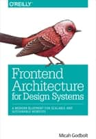 Frontend Architecture for Design Systems ebook by Micah Godbolt