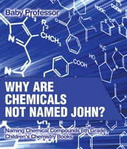Why Are Chemicals Not Named John? Naming Chemical Compounds 6th Grade | Children's Chemistry Books ebook by Baby Professor