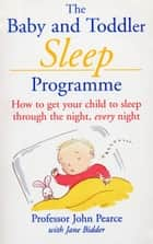 The Baby And Toddler Sleep Programme - How to Get Your Child to Sleep Through the Night Every Night ebook by Pearce, john With Jane Bidder