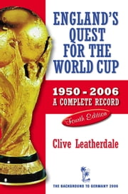 England's Quest for the World Cup 1950-2006 - A Complete Record ebook by Clive Leatherdale
