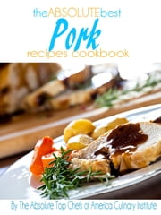 The Absolute Best Pork Recipes Cookbook ebook by The Absolute Top Chefs of America Culinary Institute