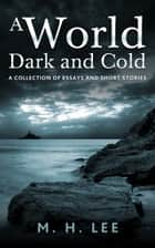 A World Dark and Cold - A Collection of Essay and Short Stories ebook by M.H. Lee