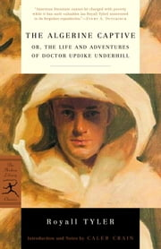 The Algerine Captive - or, The Life and Adventures of Doctor Updike Underhill ebook by Royall Tyler,Caleb Crain