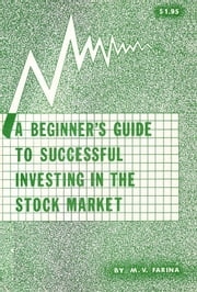 A Beginner's Guide to Successful Investing in the Stock Market ebook by Mario V. Farina
