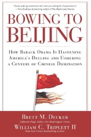 Bowing to Beijing - How Barack Obama is Hastening America's Decline and Ushering A Century of Chinese Domination ebook by Brett M. Decker,William C. Triplett, II