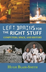 Left Brains for the Right Stuff: Computers, Space, and History ebook by Hugh Blair-Smith