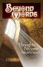 Beyond Words: Thoughts Become Awareness ebook by J.Hamilton