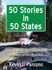 50 Stories in 50 States: Tales Inspired by a Motorcycle Journey Across the USA Vol 5, The West ebook by Kevin B Parsons