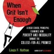 When Grit Isn't Enough - A High School Principal Examines How Poverty and Inequality Thwart the College-For-All Promise audiobook by Linda F. Nathan