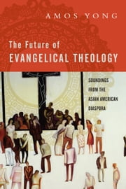 The Future of Evangelical Theology - Soundings from the Asian American Diaspora ebook by Amos Yong