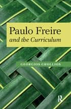 Paulo Freire and the Curriculum ebook by Georgios Grollios, Henry A. Giroux, Panayota Gounari,...