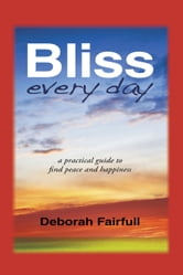 Bliss Every Day - a practical guide to find peace and happiness ebook by Deborah Fairfull