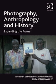 Photography, Anthropology and History - Expanding the Frame ebook by Professor Elizabeth Edwards,Mr Christopher Morton