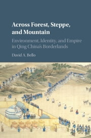 Across Forest, Steppe, and Mountain - Environment, Identity, and Empire in Qing China's Borderlands ebook by David A. Bello