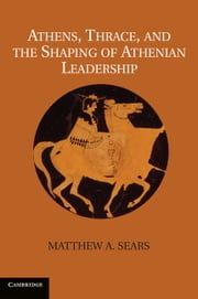 Athens, Thrace, and the Shaping of Athenian Leadership ebook by Dr Matthew A. Sears