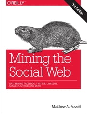Mining the Social Web - Data Mining Facebook, Twitter, LinkedIn, Google+, GitHub, and More ebook by Matthew A. Russell
