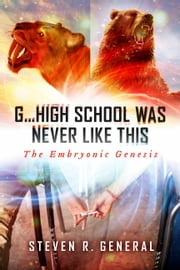 """G...High School Was Never Like This: - The Embryonic Genesis"" ebook by Steven General"