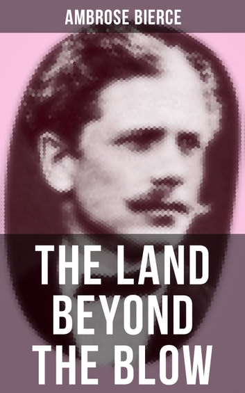 The Land Beyond the Blow - After the method of Swift, who followed Lucian, and was himself followed by Voltaire and many others ebook by Ambrose Bierce