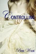 A Little Bit Controlling - The A Little Bit Trilogy - Book 3 ebook by Bebe Wilde