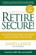 Retire Secure! - A Guide To Getting The Most Out Of What You've Got, Third Edition ebook by James Lange