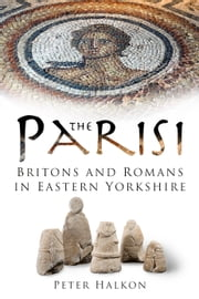 The Parisi - Britons and Romans in Eastern Yorkshire ebook by Peter Halkon