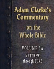 Adam Clarke's Commentary on the Whole Bible-Volume 5A-Matthew through Luke ebook by Adam Clarke