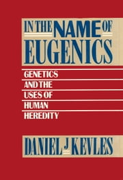 In the Name of Eugenics - Genetics and the Uses of Human Heredity ebook by Daniel J. Kevles