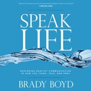 Speak Life - Restoring Healthy Communication in How You Think, Talk, and Pray audiobook by Brady Boyd