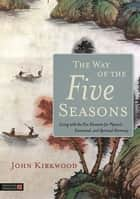 The Way of the Five Seasons - Living with the Five Elements for Physical, Emotional, and Spiritual Harmony ebook by John Kirkwood