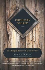 Ordinary Sacred - The Simple Beauty of Everyday Life ebook by Kent Nerburn