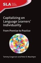 Capitalizing on Language Learners' Individuality - From Premise to Practice ebook by Dr. Tammy Gregersen, Dr. Peter D. MacIntyre