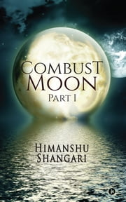 Combust Moon - Part 1 ebook by Himanshu Shangari