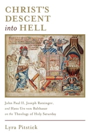 Christ's Descent into Hell - John Paul II, Joseph Ratzinger, and Hans Urs von Balthasar on the Theology of Holy Saturday ebook by Lyra Pitstick