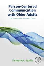 Person-Centered Communication with Older Adults - The Professional Provider's Guide ebook by Timothy A. Storlie