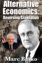 Alternative Economics: Reversing Stagnation ebook by Marc Batko