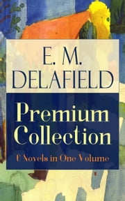 E. M. Delafield Premium Collection: 6 Novels in One Volume: Zella Sees Herself, The War Workers, Consequences, Tension, The Heel of Achilles & Humbug by the Prolific Author of The Diary of a Provincial Lady, Thank Heaven Fasting and The Way Things Ar ebook by E.  M.  Delafield
