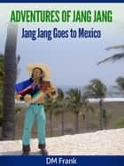 Adventures of Jang Jang - Jang Jang Goes to Mexico ebook by DM Frank