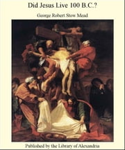 Did Jesus Live 100 B.C.? ebook by George Robert Stow Mead